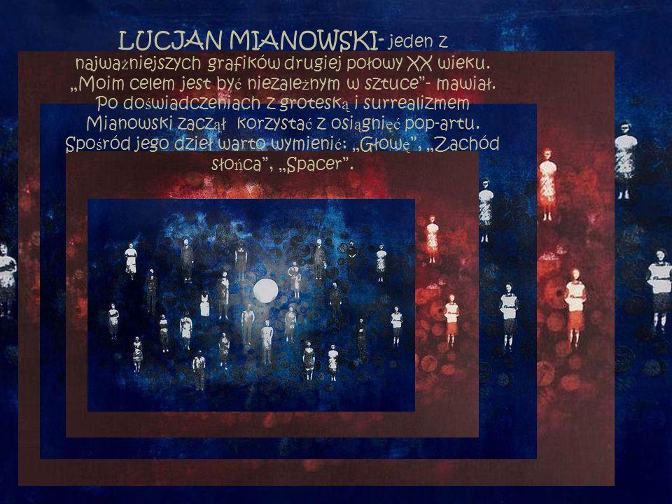 """LUCJAN MIANOWSKI- jeden z najwa ż niejszych grafików drugiej połowy XX wieku. """"Moim celem jest by ć niezale ż nym w sztuce""""- mawiał. Po do ś wiadczeni"""