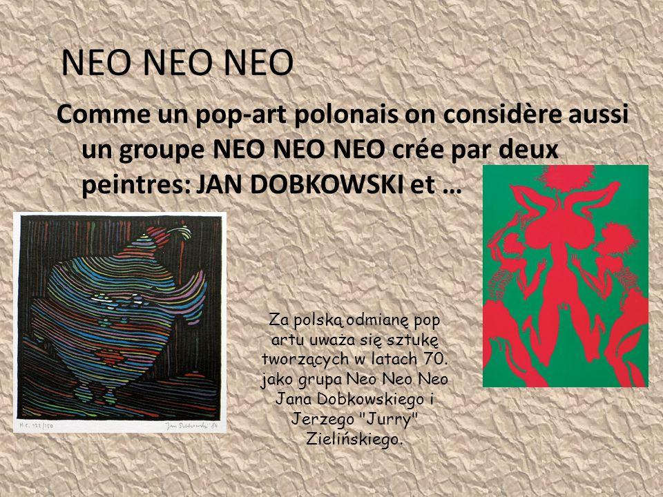 NEO NEO NEO Comme un pop-art polonais on considère aussi un groupe NEO NEO NEO crée par deux peintres: JAN DOBKOWSKI et … Za polską odmianę pop artu uważa się sztukę tworzących w latach 70.