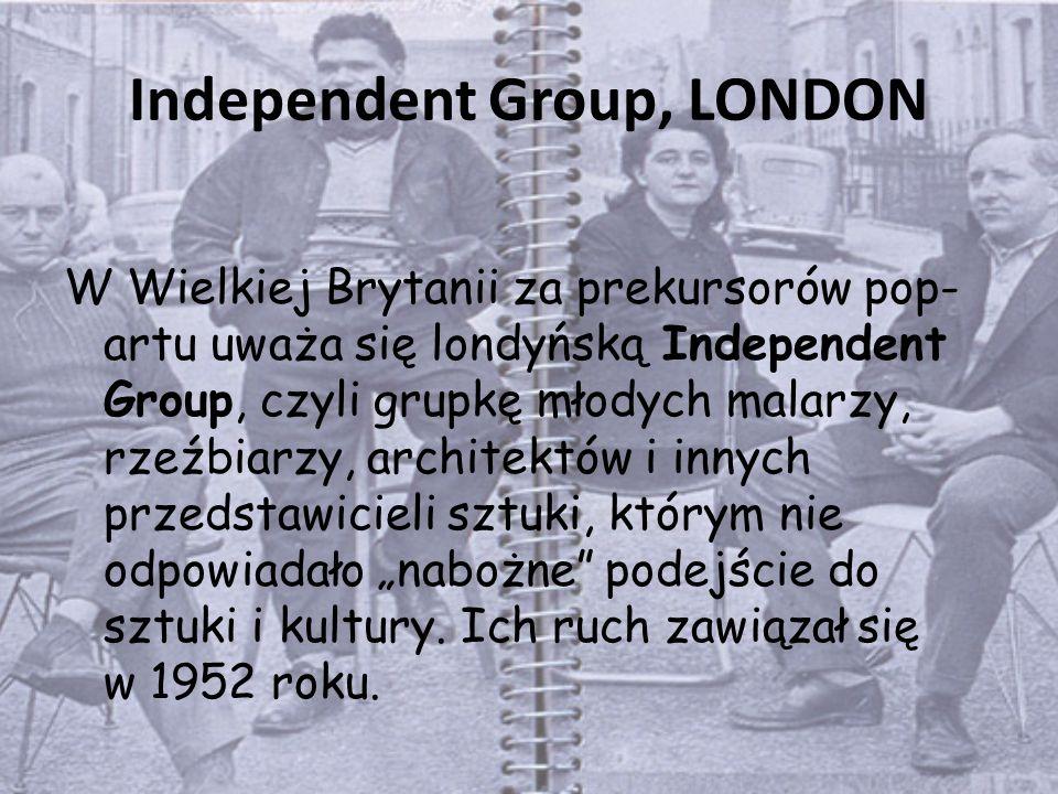 """Independent Group, LONDON W Wielkiej Brytanii za prekursorów pop- artu uważa się londyńską Independent Group, czyli grupkę młodych malarzy, rzeźbiarzy, architektów i innych przedstawicieli sztuki, którym nie odpowiadało """"nabożne podejście do sztuki i kultury."""