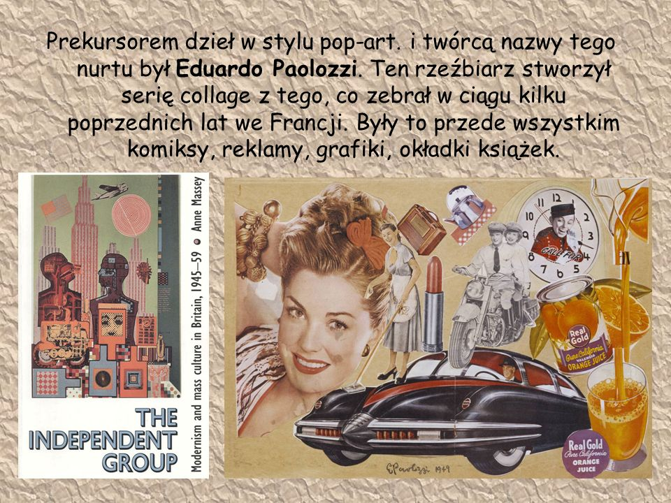 Prekursorem dzieł w stylu pop-art. i twórcą nazwy tego nurtu był Eduardo Paolozzi. Ten rzeźbiarz stworzył serię collage z tego, co zebrał w ciągu kilk