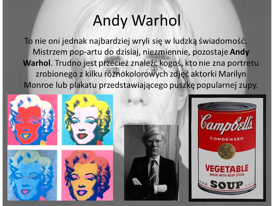 Andy Warhol To nie oni jednak najbardziej wryli się w ludzką świadomość. Mistrzem pop-artu do dzisiaj, niezmiennie, pozostaje Andy Warhol. Trudno jest