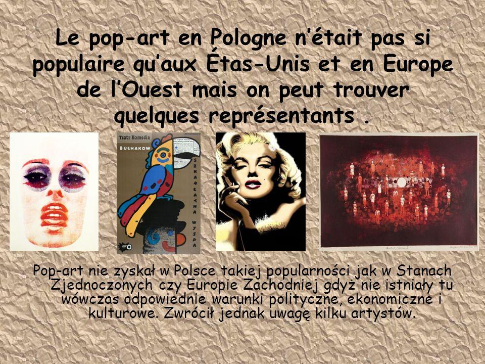 Le pop-art en Pologne n'était pas si populaire qu'aux Étas-Unis et en Europe de l'Ouest mais on peut trouver quelques représentants.