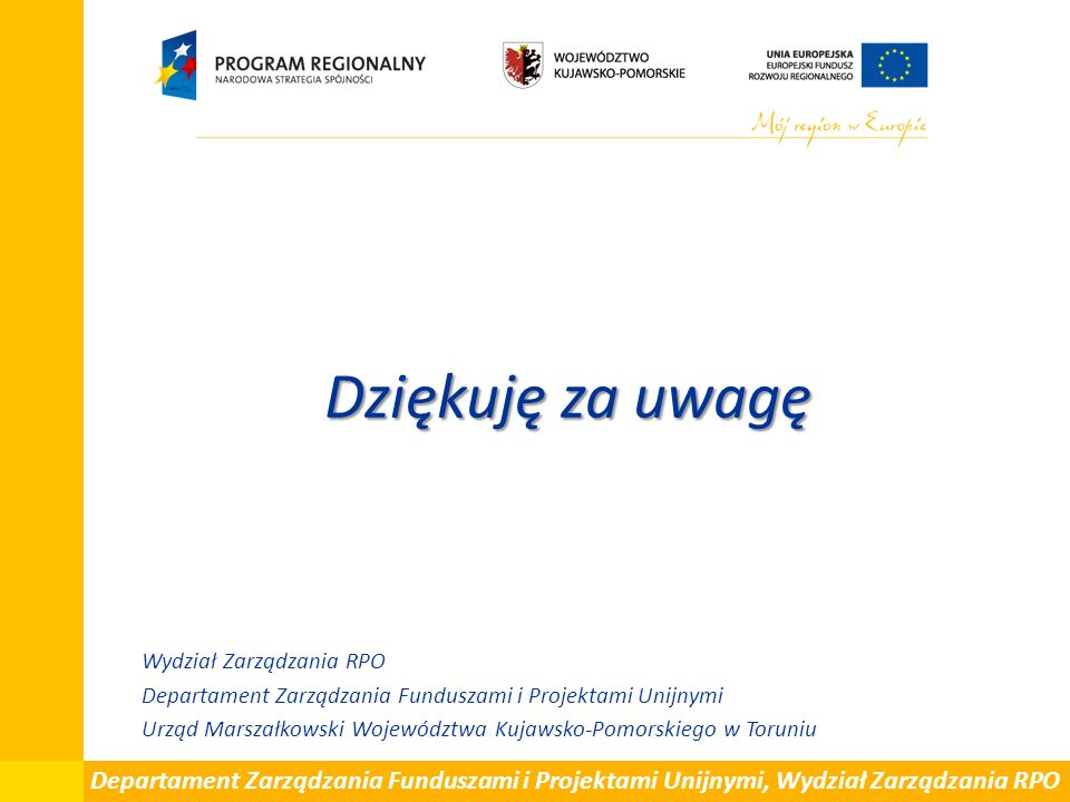 Dziękuję za uwagę Wydział Zarządzania RPO Departament Zarządzania Funduszami i Projektami Unijnymi Urząd Marszałkowski Województwa Kujawsko-Pomorskiego w Toruniu Departament Zarządzania Funduszami i Projektami Unijnymi, Wydział Zarządzania RPO