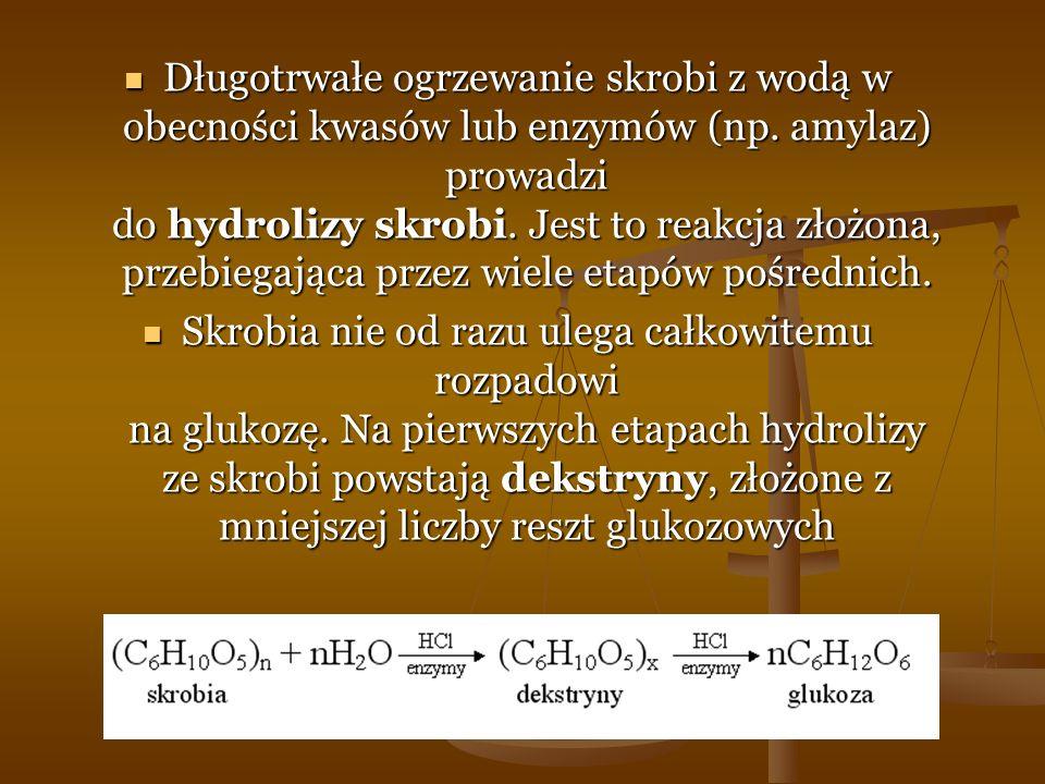 Długotrwałe ogrzewanie skrobi z wodą w obecności kwasów lub enzymów (np. amylaz) prowadzi do hydrolizy skrobi. Jest to reakcja złożona, przebiegająca
