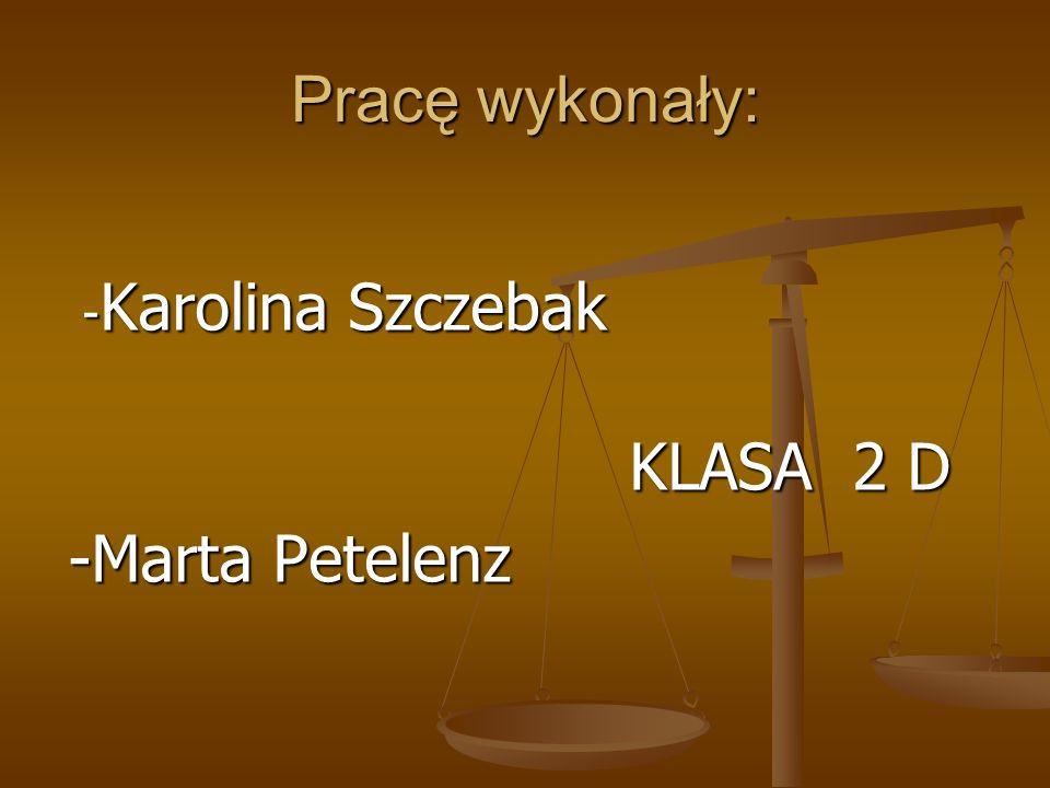 Pracę wykonały: - Karolina Szczebak - Karolina Szczebak KLASA 2 D KLASA 2 D -Marta Petelenz