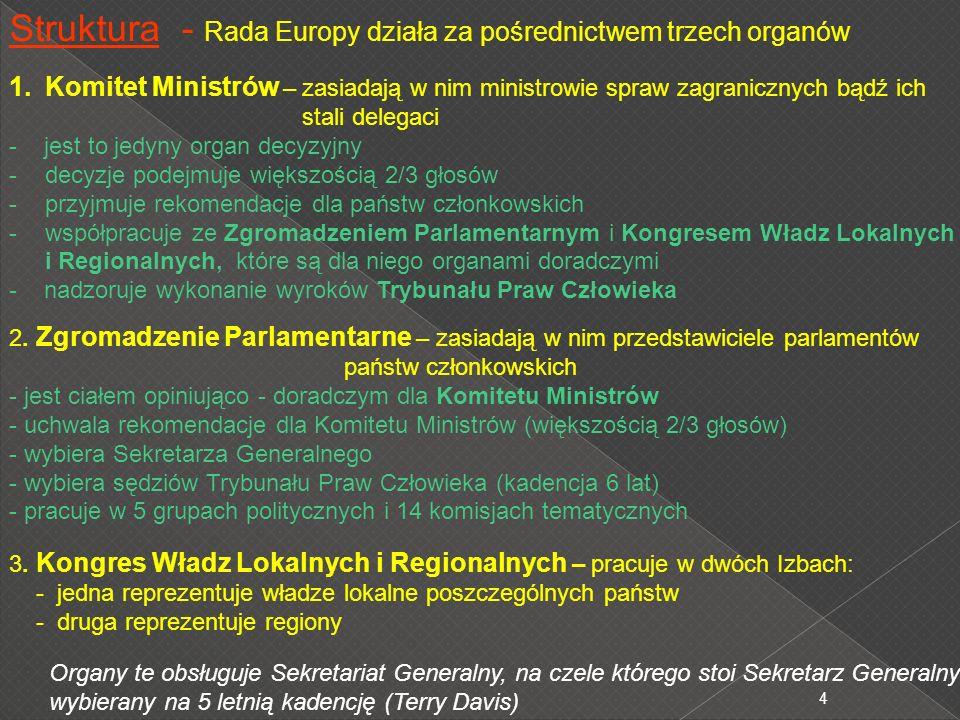 4 Struktura - Rada Europy działa za pośrednictwem trzech organów 1.Komitet Ministrów – zasiadają w nim ministrowie spraw zagranicznych bądź ich stali delegaci - jest to jedyny organ decyzyjny -decyzje podejmuje większością 2/3 głosów -przyjmuje rekomendacje dla państw członkowskich -współpracuje ze Zgromadzeniem Parlamentarnym i Kongresem Władz Lokalnych i Regionalnych, które są dla niego organami doradczymi - nadzoruje wykonanie wyroków Trybunału Praw Człowieka 2.