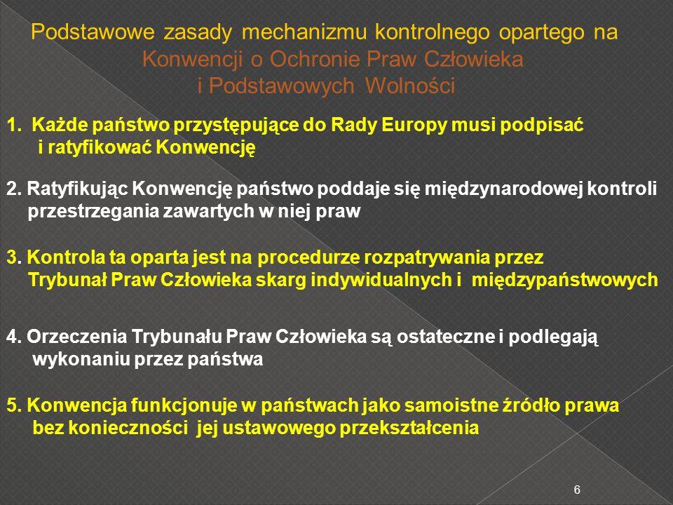 6 Podstawowe zasady mechanizmu kontrolnego opartego na Konwencji o Ochronie Praw Człowieka i Podstawowych Wolności 1.Każde państwo przystępujące do Rady Europy musi podpisać i ratyfikować Konwencję 2.