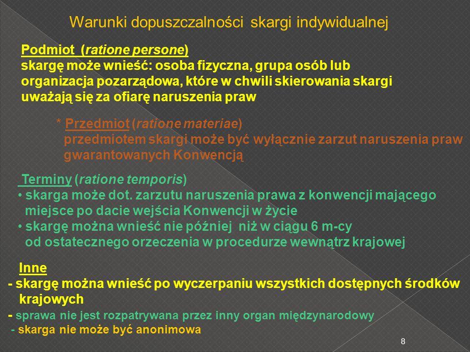 9 Postępowanie przed Europejskim Trybunałem Praw Człowieka skarga indywidualna badanie dopuszczalności skargi przez : Sędzia zasiadający jednoosobowo lub Komitet (3 sędziów) jednogłośna decyzja Komitetu o niedopuszczalności skargi = koniec postępowania badanie dopuszczalności skargi przez Izbę (7 sędziów) uznanie niedopuszczalności skargi większością głosów = koniec postępowania ustalenie faktów przez Izbę i wszczęcie postępowania ugodowego zawarcie ugody = koniec postępowania Orzeczenie Izby co do meritum sprawy Brak w ciągu 3 m-cy wniosku o zbadanie przez Wielką Izbę = koniec postępowania przekazanie sprawy do Wielkiej Izby (17 sędziów) - na wniosek stron postępowania orzeczenie Wielkiej Izby (ostateczne) nadzór Komitetu Ministrów RE nad wykonaniem orzeczenia wniosek oddalony przez zespół 5 sędziów = utrzymanie orzeczenia Izby