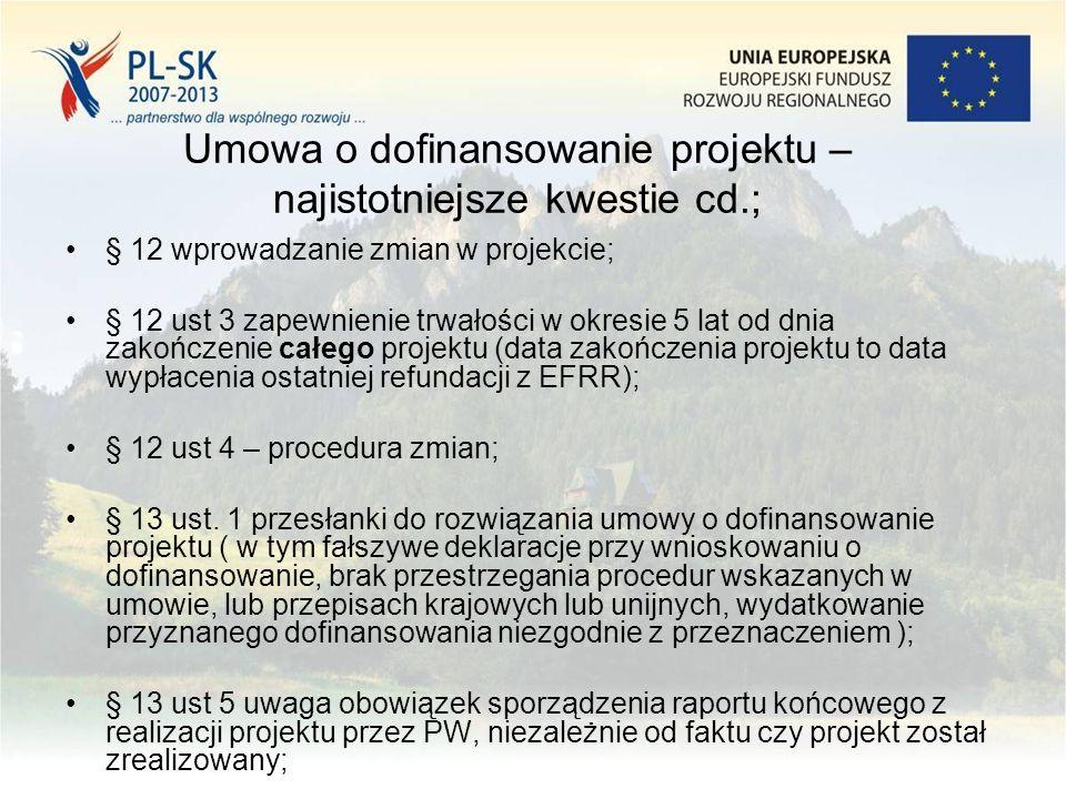 Umowa o dofinansowanie projektu – najistotniejsze kwestie cd.; § 12 wprowadzanie zmian w projekcie; § 12 ust 3 zapewnienie trwałości w okresie 5 lat od dnia zakończenie całego projektu (data zakończenia projektu to data wypłacenia ostatniej refundacji z EFRR); § 12 ust 4 – procedura zmian; § 13 ust.
