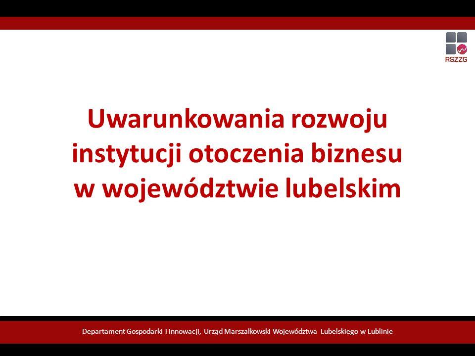 Uwarunkowania rozwoju instytucji otoczenia biznesu w województwie lubelskim Departament Gospodarki i Innowacji, Urząd Marszałkowski Województwa Lubelskiego w Lublinie