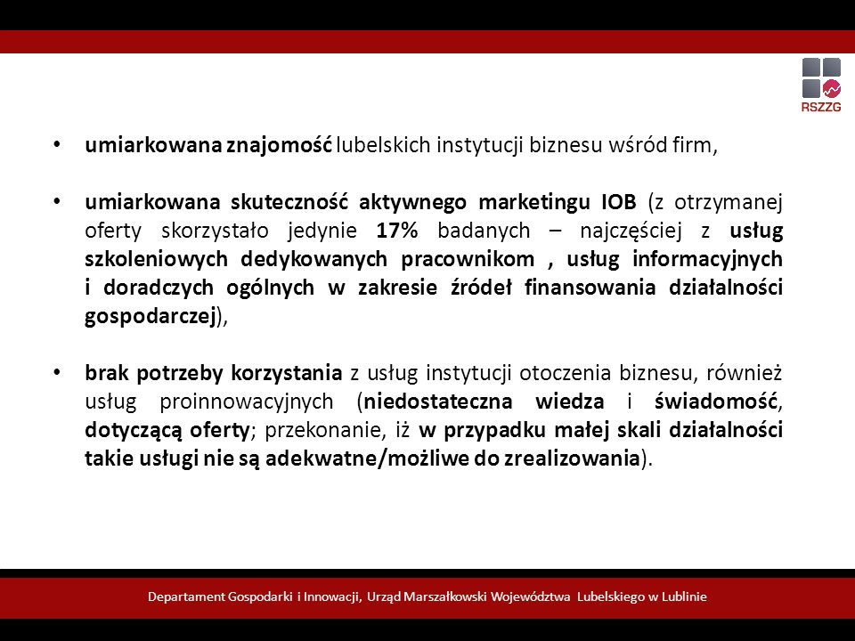 Rekomendacje umiarkowana znajomość lubelskich instytucji biznesu wśród firm, umiarkowana skuteczność aktywnego marketingu IOB (z otrzymanej oferty skorzystało jedynie 17% badanych – najczęściej z usług szkoleniowych dedykowanych pracownikom, usług informacyjnych i doradczych ogólnych w zakresie źródeł finansowania działalności gospodarczej), brak potrzeby korzystania z usług instytucji otoczenia biznesu, również usług proinnowacyjnych (niedostateczna wiedza i świadomość, dotyczącą oferty; przekonanie, iż w przypadku małej skali działalności takie usługi nie są adekwatne/możliwe do zrealizowania).