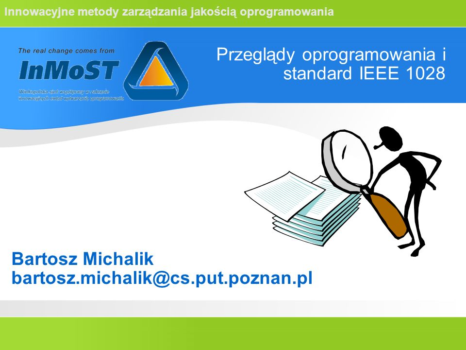 Innowacyjne metody zarządzania jakością oprogramowania Przeglądy oprogramowania i standard IEEE 1028 Bartosz Michalik bartosz.michalik@cs.put.poznan.p