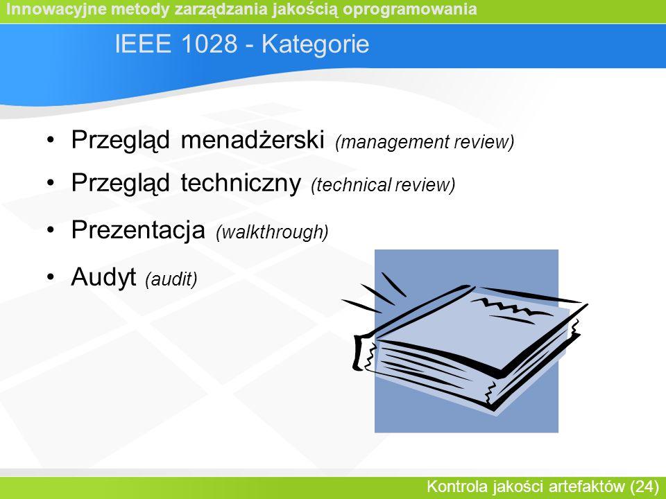 Innowacyjne metody zarządzania jakością oprogramowania Kontrola jakości artefaktów (24) IEEE 1028 - Kategorie Przegląd menadżerski (management review) Przegląd techniczny (technical review) Prezentacja (walkthrough) Audyt (audit)