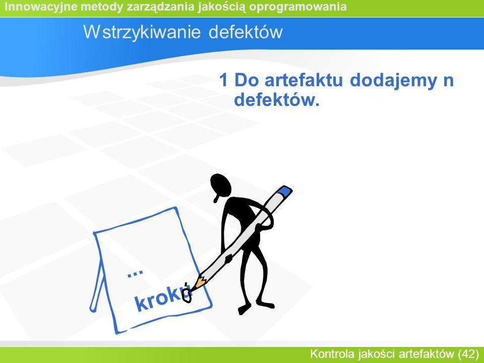 Innowacyjne metody zarządzania jakością oprogramowania Kontrola jakości artefaktów (42) Wstrzykiwanie defektów 1 Do artefaktu dodajemy n defektów....
