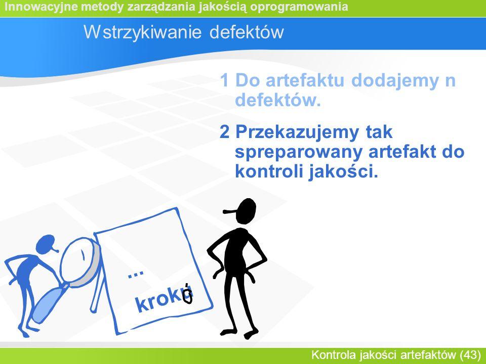 Innowacyjne metody zarządzania jakością oprogramowania Kontrola jakości artefaktów (43) Wstrzykiwanie defektów 1 Do artefaktu dodajemy n defektów.