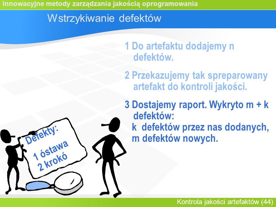 Innowacyjne metody zarządzania jakością oprogramowania Kontrola jakości artefaktów (44) Wstrzykiwanie defektów 1 Do artefaktu dodajemy n defektów.