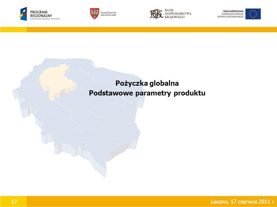 17 Pożyczka globalna Podstawowe parametry produktu Leszno, 17 czerwca 2011 r.