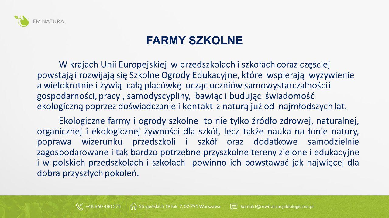 FARMY SZKOLNE W krajach Unii Europejskiej w przedszkolach i szkołach coraz częściej powstają i rozwijają się Szkolne Ogrody Edukacyjne, które wspierają wyżywienie a wielokrotnie i żywią całą placówkę ucząc uczniów samowystarczalności i gospodarności, pracy, samodyscypliny, bawiąc i budując świadomość ekologiczną poprzez doświadczanie i kontakt z naturą już od najmłodszych lat.