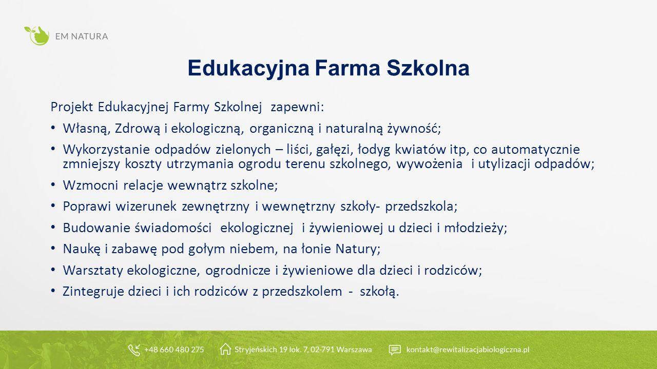 Edukacyjna Farma Szkolna Projekt Edukacyjnej Farmy Szkolnej zapewni: Własną, Zdrową i ekologiczną, organiczną i naturalną żywność; Wykorzystanie odpadów zielonych – liści, gałęzi, łodyg kwiatów itp, co automatycznie zmniejszy koszty utrzymania ogrodu terenu szkolnego, wywożenia i utylizacji odpadów; Wzmocni relacje wewnątrz szkolne; Poprawi wizerunek zewnętrzny i wewnętrzny szkoły- przedszkola; Budowanie świadomości ekologicznej i żywieniowej u dzieci i młodzieży; Naukę i zabawę pod gołym niebem, na łonie Natury; Warsztaty ekologiczne, ogrodnicze i żywieniowe dla dzieci i rodziców; Zintegruje dzieci i ich rodziców z przedszkolem - szkołą.