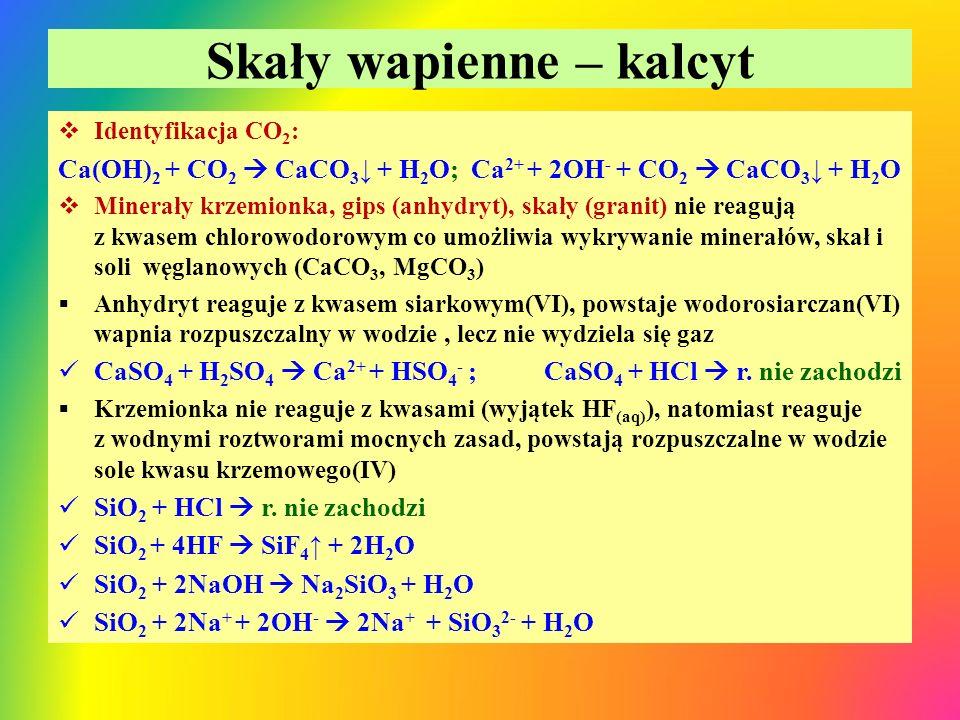 Skały wapienne – kalcyt  Identyfikacja CO 2 : Ca(OH) 2 + CO 2  CaCO 3 ↓ + H 2 O; Ca 2+ + 2OH - + CO 2  CaCO 3 ↓ + H 2 O  Minerały krzemionka, gips