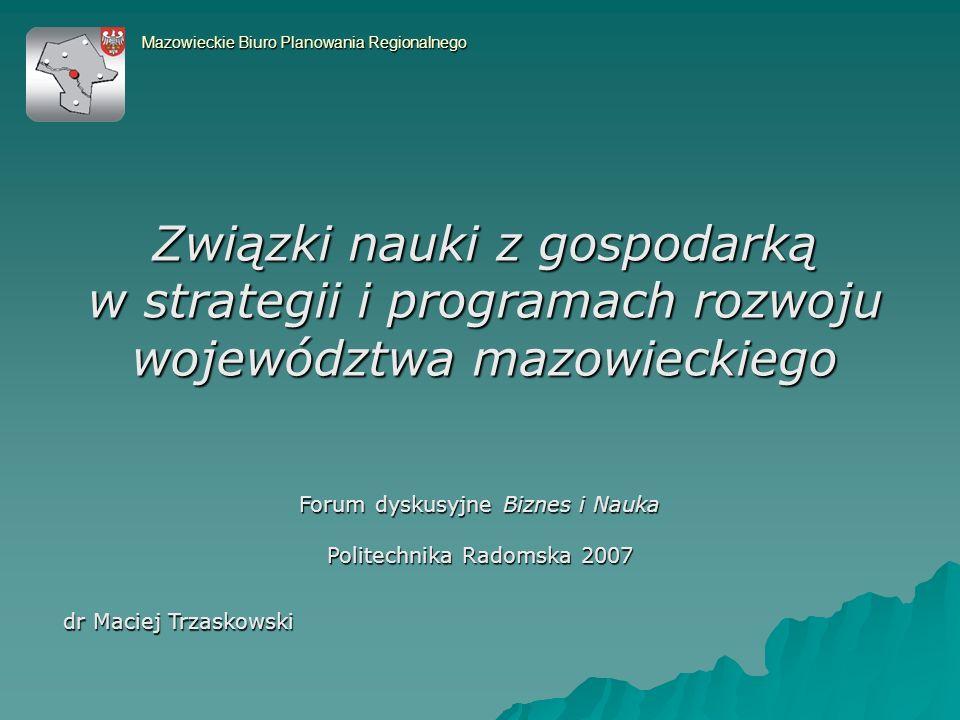 Związki nauki z gospodarką w strategii i programach rozwoju województwa mazowieckiego Mazowieckie Biuro Planowania Regionalnego dr Maciej Trzaskowski Forum dyskusyjne Biznes i Nauka Politechnika Radomska 2007