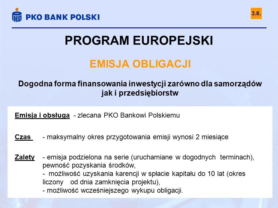 PROGRAM EUROPEJSKI EMISJA OBLIGACJI Dogodna forma finansowania inwestycji zarówno dla samorządów jak i przedsiębiorstw Emisja i obsługa - zlecana PKO Bankowi Polskiemu Czas - maksymalny okres przygotowania emisji wynosi 2 miesiące Zalety - emisja podzielona na serie (uruchamiane w dogodnych terminach), pewność pozyskania środków, - możliwość uzyskania karencji w spłacie kapitału do 10 lat (okres liczony od dnia zamknięcia projektu), - możliwość wcześniejszego wykupu obligacji.