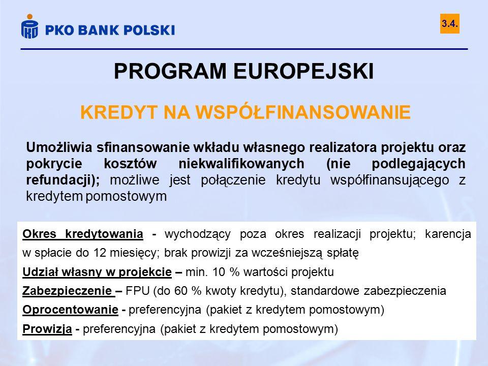 PROGRAM EUROPEJSKI KREDYT NA WSPÓŁFINANSOWANIE Umożliwia sfinansowanie wkładu własnego realizatora projektu oraz pokrycie kosztów niekwalifikowanych (nie podlegających refundacji); możliwe jest połączenie kredytu współfinansującego z kredytem pomostowym Okres kredytowania - wychodzący poza okres realizacji projektu; karencja w spłacie do 12 miesięcy; brak prowizji za wcześniejszą spłatę Udział własny w projekcie – min.