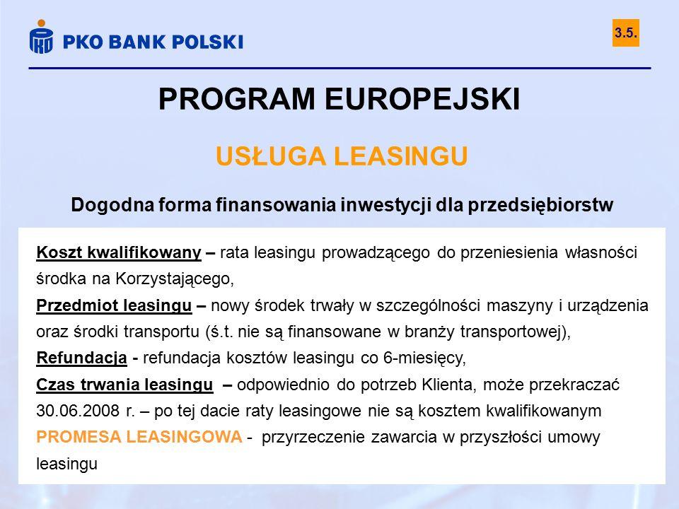 PROGRAM EUROPEJSKI USŁUGA LEASINGU Dogodna forma finansowania inwestycji dla przedsiębiorstw Koszt kwalifikowany – rata leasingu prowadzącego do przeniesienia własności środka na Korzystającego, Przedmiot leasingu – nowy środek trwały w szczególności maszyny i urządzenia oraz środki transportu (ś.t.