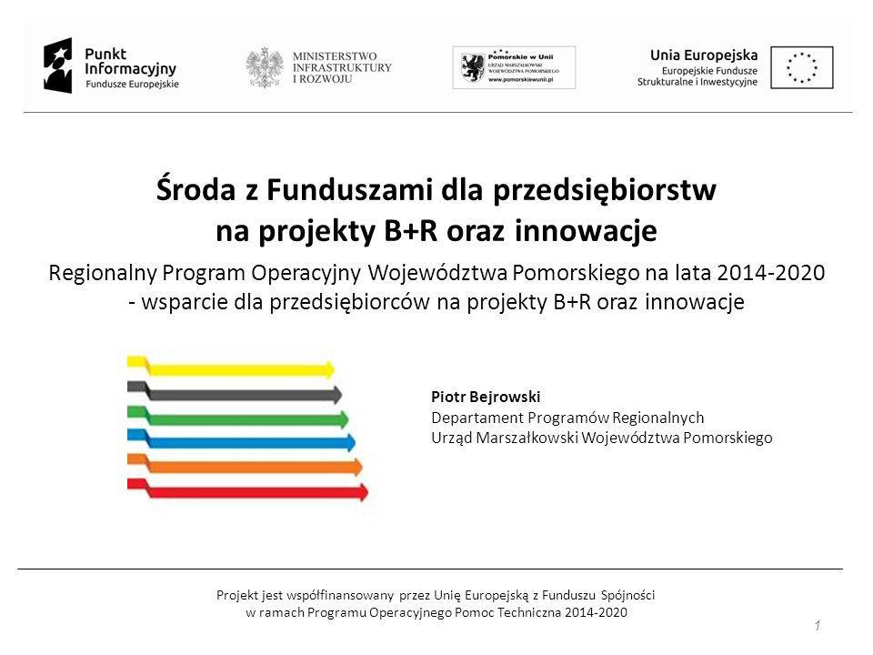 Projekt jest współfinansowany przez Unię Europejską z Funduszu Spójności w ramach Programu Operacyjnego Pomoc Techniczna 2014-2020 Środa z Funduszami dla przedsiębiorstw na projekty B+R oraz innowacje Regionalny Program Operacyjny Województwa Pomorskiego na lata 2014-2020 - wsparcie dla przedsiębiorców na projekty B+R oraz innowacje 1 Piotr Bejrowski Departament Programów Regionalnych Urząd Marszałkowski Województwa Pomorskiego