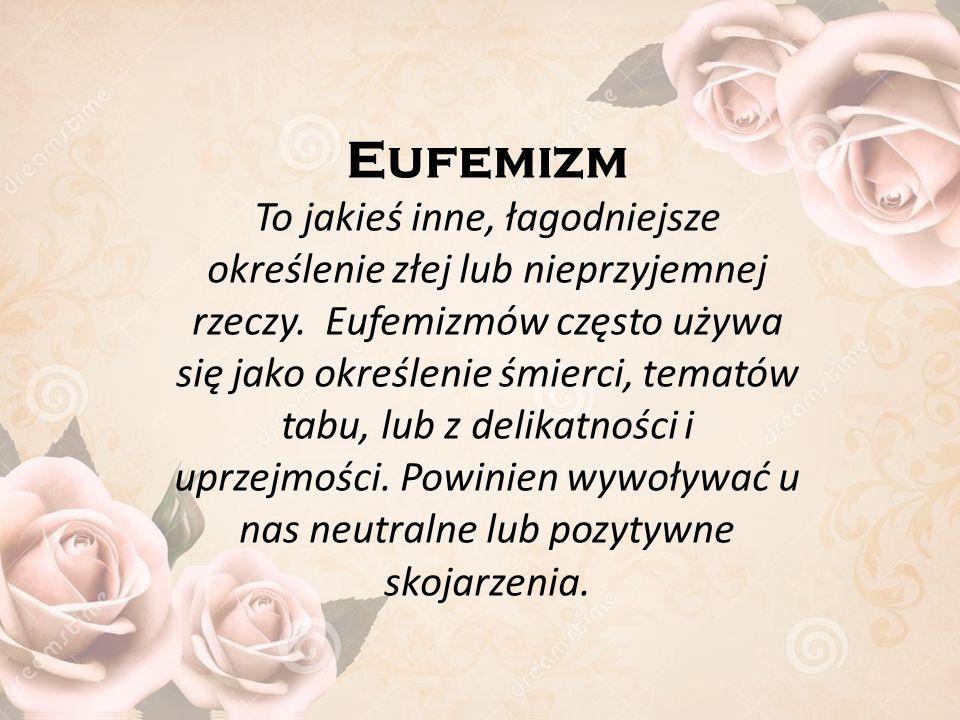 Eufemizm To jakieś inne, łagodniejsze określenie złej lub nieprzyjemnej rzeczy.