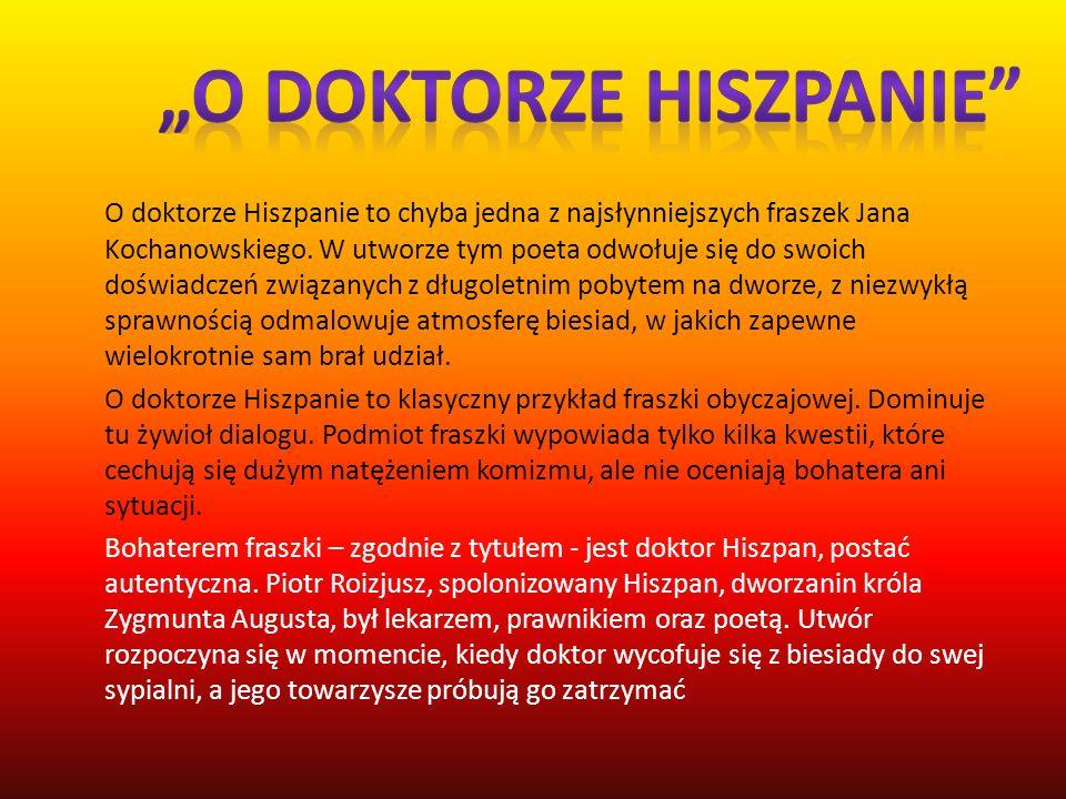 O doktorze Hiszpanie to chyba jedna z najsłynniejszych fraszek Jana Kochanowskiego. W utworze tym poeta odwołuje się do swoich doświadczeń związanych