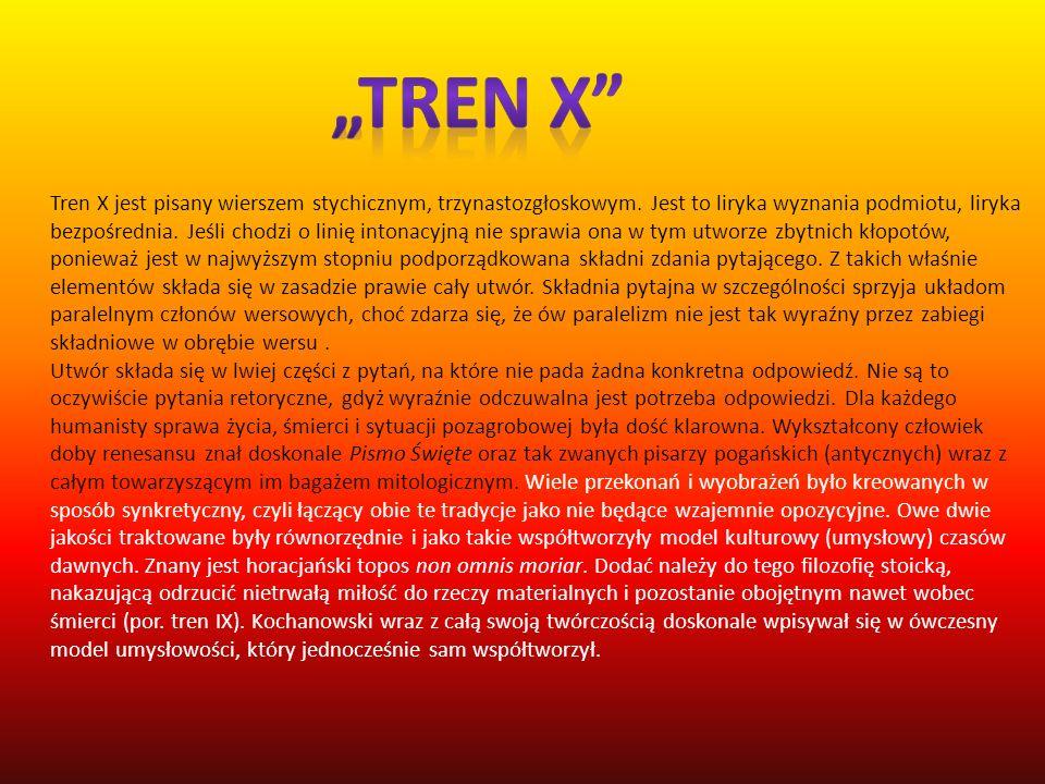 Tren X jest pisany wierszem stychicznym, trzynastozgłoskowym. Jest to liryka wyznania podmiotu, liryka bezpośrednia. Jeśli chodzi o linię intonacyjną