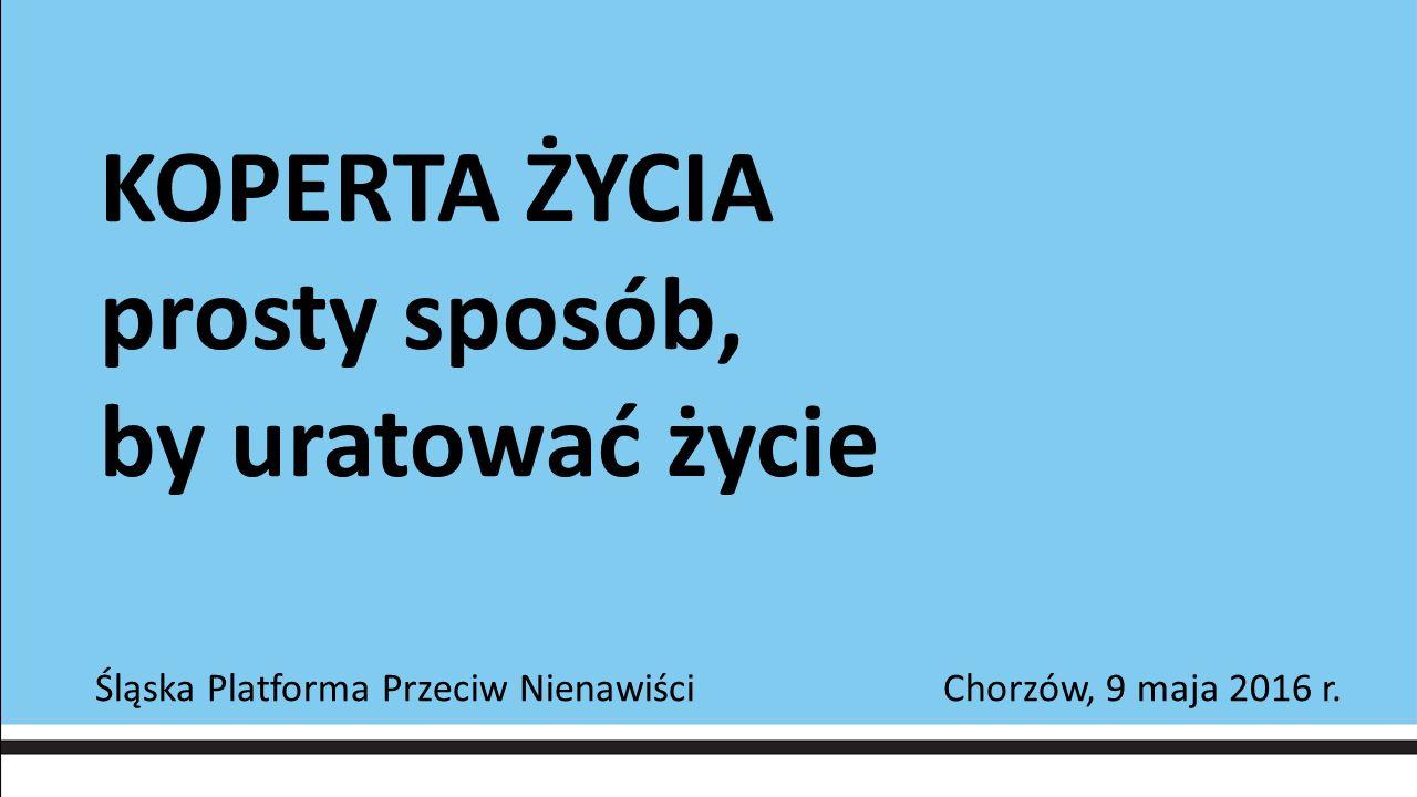 KOPERTA ŻYCIA prosty sposób, by uratować życie Śląska Platforma Przeciw Nienawiści Chorzów, 9 maja 2016 r.
