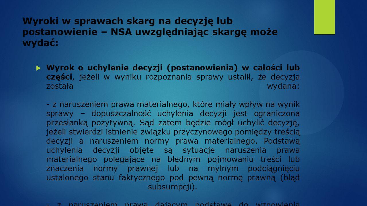Wyroki w sprawach skarg na decyzję lub postanowienie – NSA uwzględniając skargę może wydać:  Wyrok o uchylenie decyzji (postanowienia) w całości lub części, jeżeli w wyniku rozpoznania sprawy ustalił, że decyzja została wydana: - z naruszeniem prawa materialnego, które miały wpływ na wynik sprawy – dopuszczalność uchylenia decyzji jest ograniczona przesłanką pozytywną.