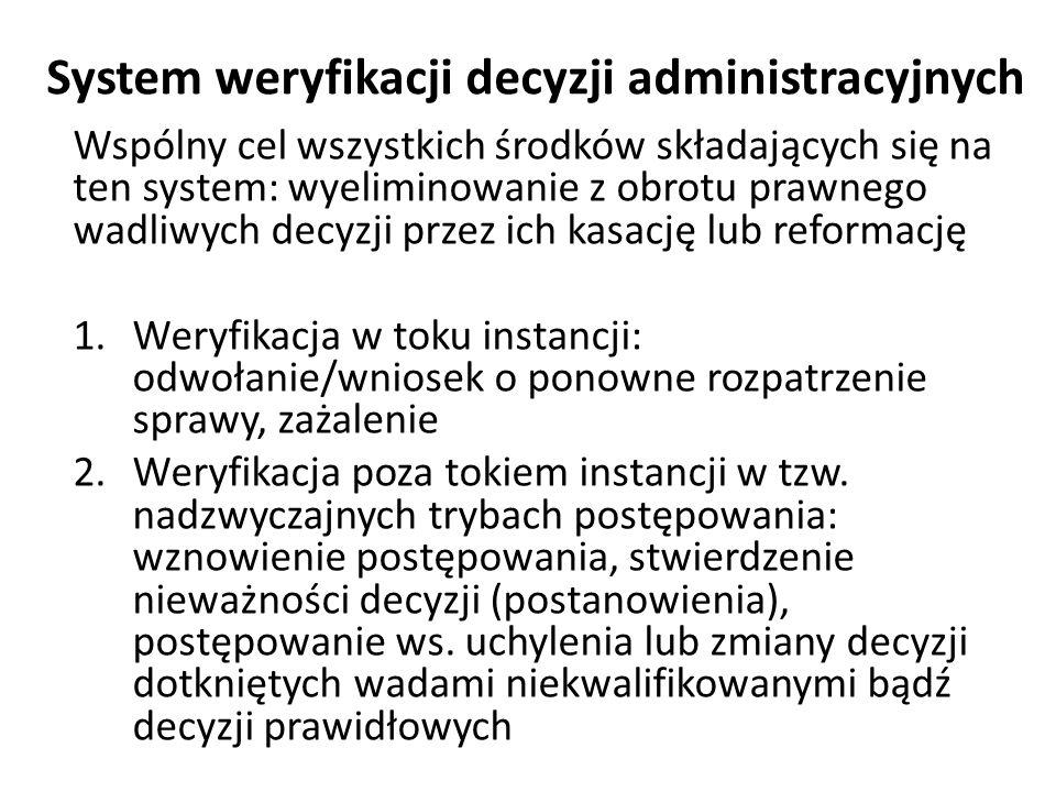 System weryfikacji decyzji administracyjnych Wspólny cel wszystkich środków składających się na ten system: wyeliminowanie z obrotu prawnego wadliwych decyzji przez ich kasację lub reformację 1.Weryfikacja w toku instancji: odwołanie/wniosek o ponowne rozpatrzenie sprawy, zażalenie 2.Weryfikacja poza tokiem instancji w tzw.