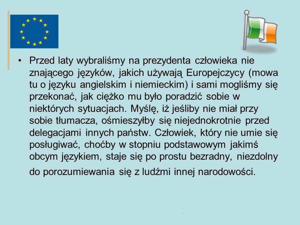 Przed laty wybraliśmy na prezydenta człowieka nie znającego języków, jakich używają Europejczycy (mowa tu o języku angielskim i niemieckim) i sami mogliśmy się przekonać, jak ciężko mu było poradzić sobie w niektórych sytuacjach.
