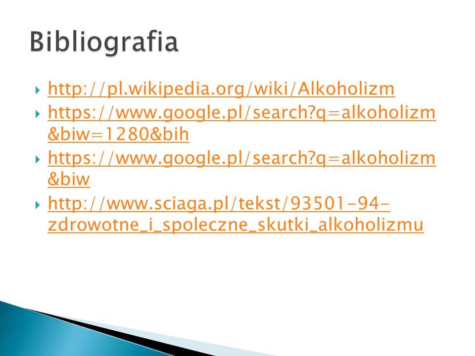  http://pl.wikipedia.org/wiki/Alkoholizm http://pl.wikipedia.org/wiki/Alkoholizm  https://www.google.pl/search?q=alkoholizm &biw=1280&bih https://ww