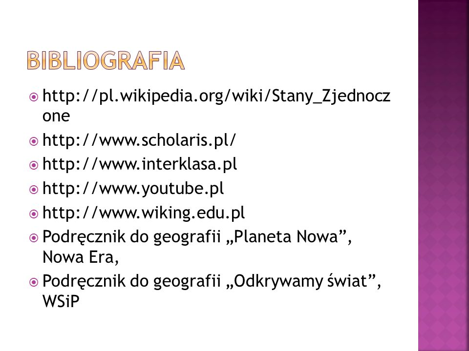 """ http://pl.wikipedia.org/wiki/Stany_Zjednocz one  http://www.scholaris.pl/  http://www.interklasa.pl  http://www.youtube.pl  http://www.wiking.edu.pl  Podręcznik do geografii """"Planeta Nowa , Nowa Era,  Podręcznik do geografii """"Odkrywamy świat , WSiP"""