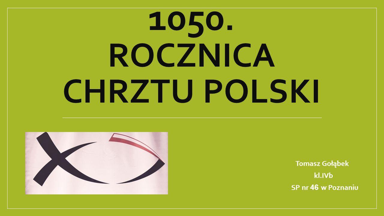 1050. ROCZNICA CHRZTU POLSKI Tomasz Gołąbek kl.IVb SP nr 46 w Poznaniu