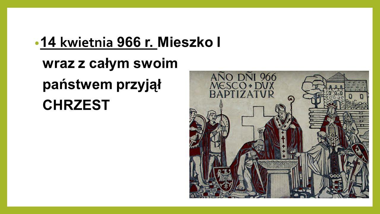 14 kwietnia 966 r. Mieszko I wraz z całym swoim państwem przyjął CHRZEST