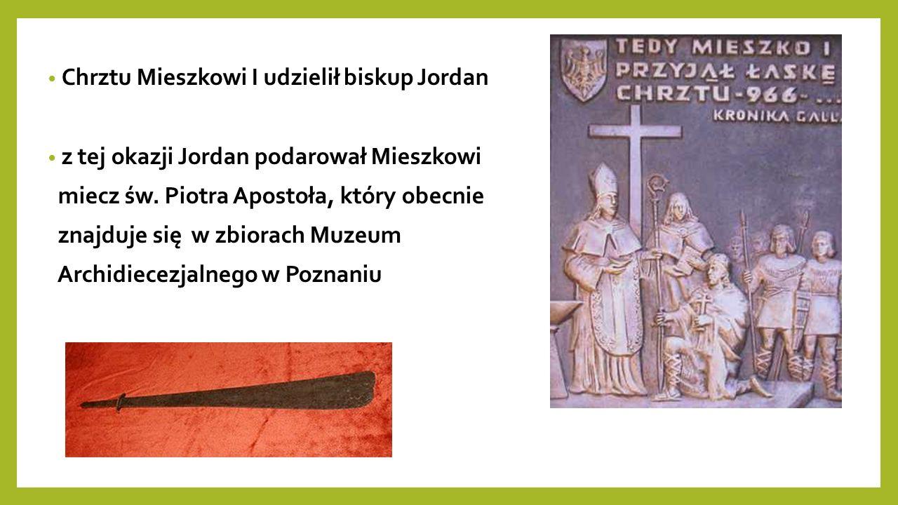 Chrztu Mieszkowi I udzielił biskup Jordan z tej okazji Jordan podarował Mieszkowi miecz św.