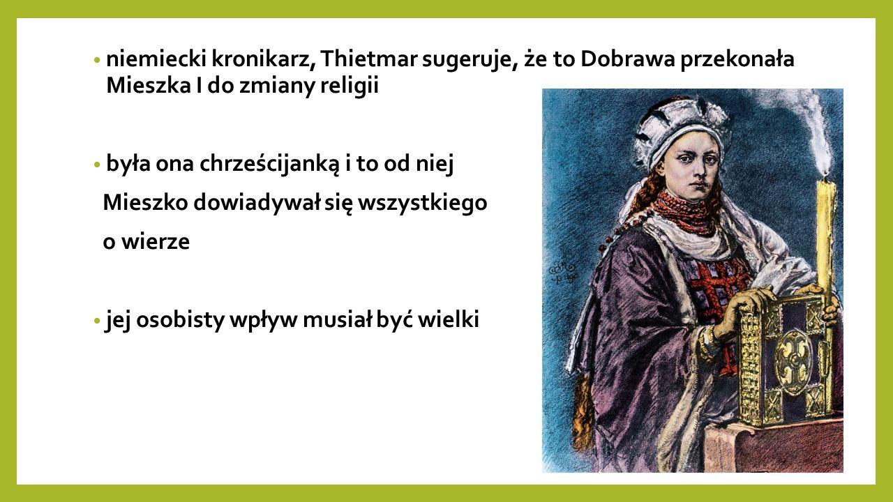 niemiecki kronikarz, Thietmar sugeruje, że to Dobrawa przekonała Mieszka I do zmiany religii była ona chrześcijanką i to od niej Mieszko dowiadywał się wszystkiego o wierze jej osobisty wpływ musiał być wielki