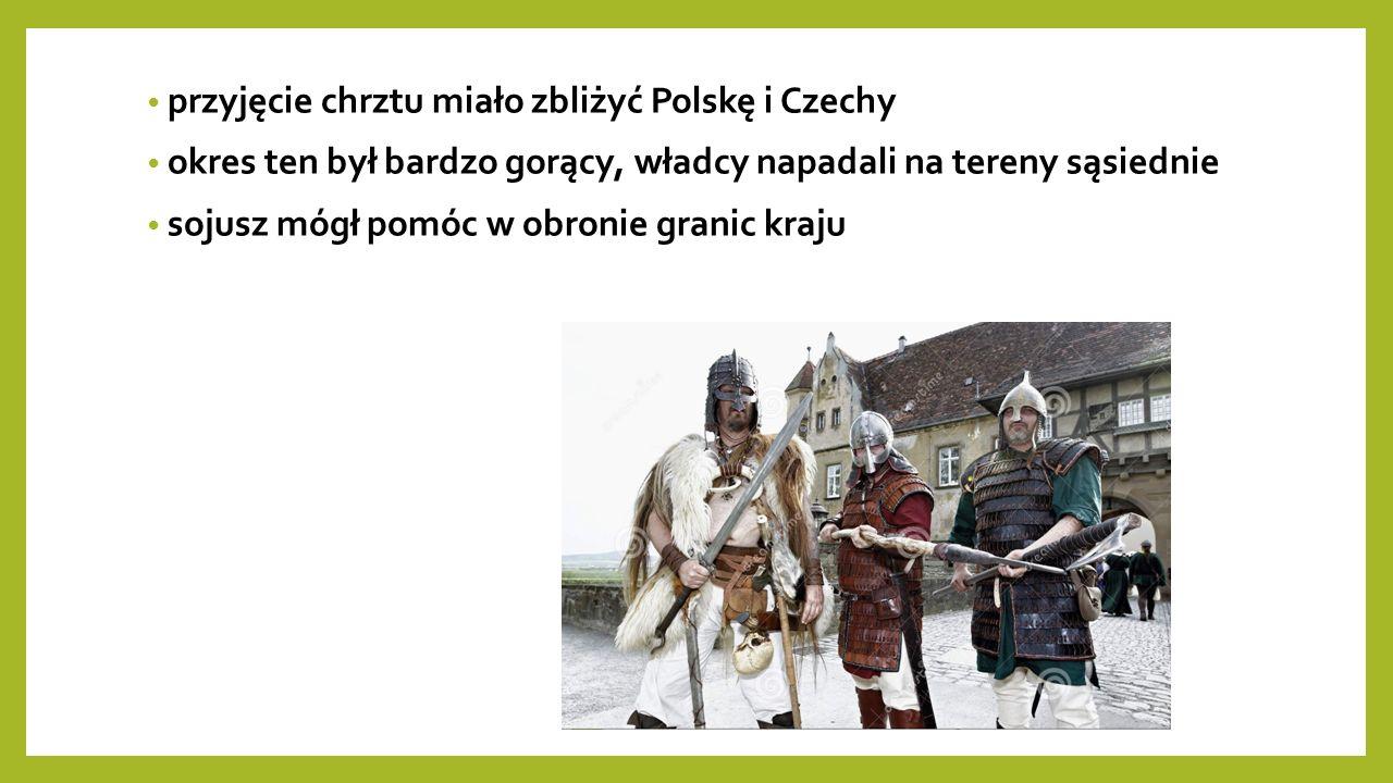 przyjęcie chrztu miało zbliżyć Polskę i Czechy okres ten był bardzo gorący, władcy napadali na tereny sąsiednie sojusz mógł pomóc w obronie granic kraju