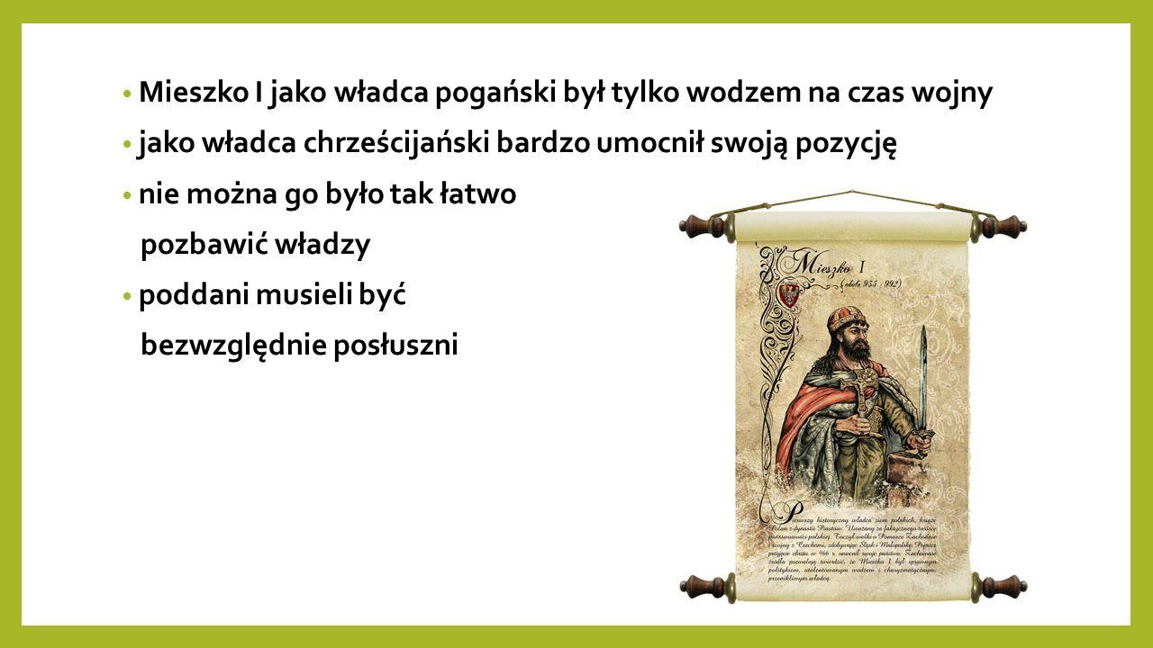 Mieszko I jako władca pogański był tylko wodzem na czas wojny jako władca chrześcijański bardzo umocnił swoją pozycję nie można go było tak łatwo pozbawić władzy poddani musieli być bezwzględnie posłuszni