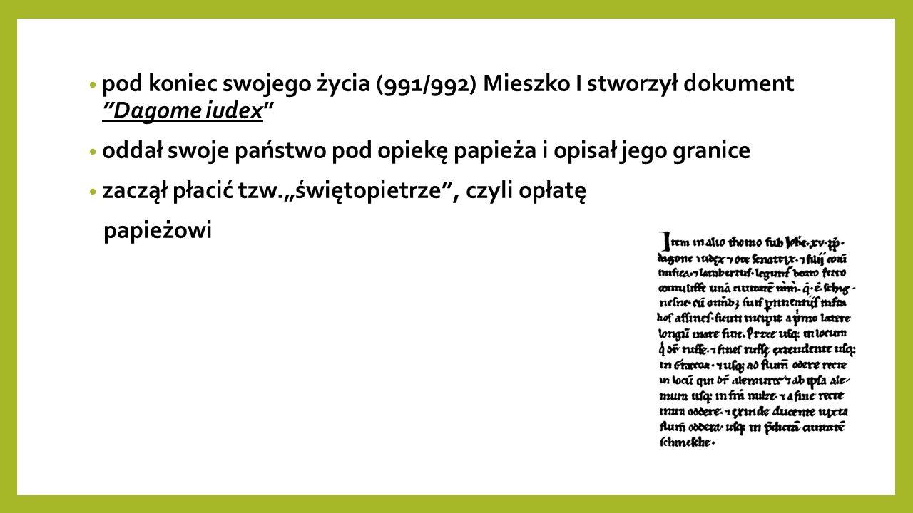 """pod koniec swojego życia (991/992) Mieszko I stworzył dokument Dagome iudex oddał swoje państwo pod opiekę papieża i opisał jego granice zaczął płacić tzw.""""świętopietrze , czyli opłatę papieżowi"""