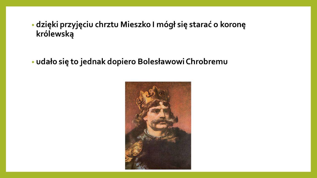 dzięki przyjęciu chrztu Mieszko I mógł się starać o koronę królewską udało się to jednak dopiero Bolesławowi Chrobremu