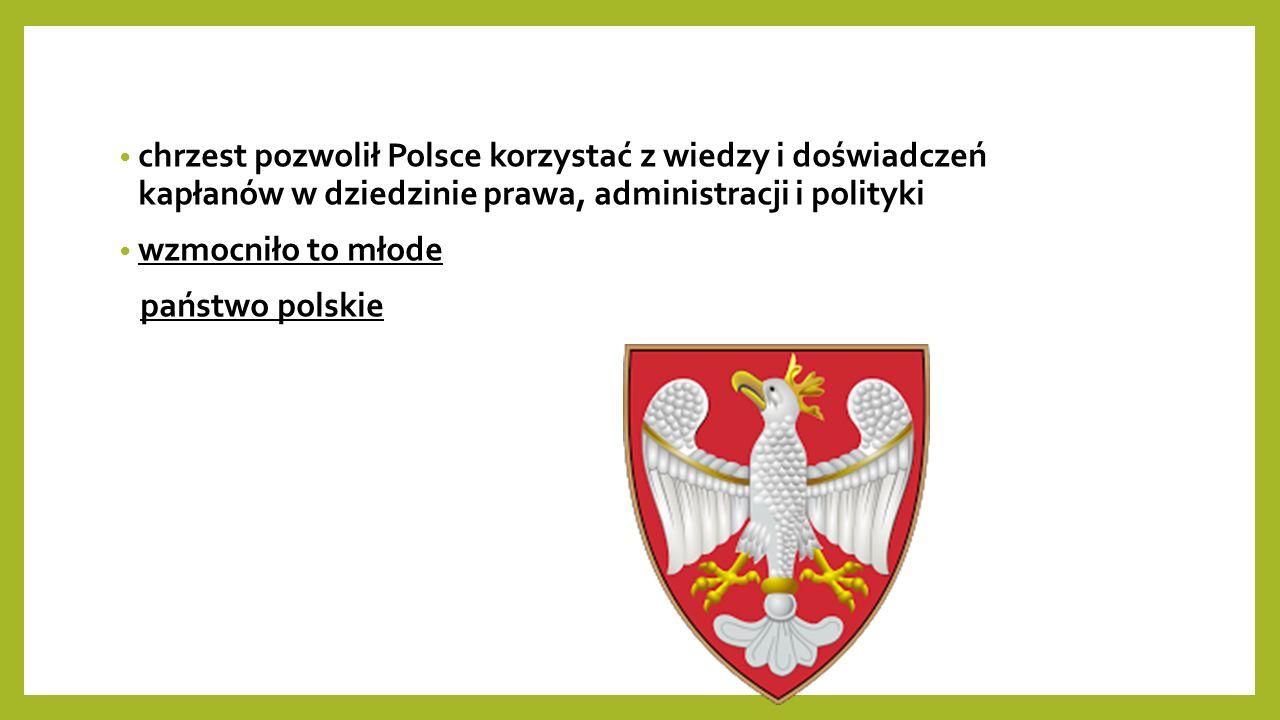 chrzest pozwolił Polsce korzystać z wiedzy i doświadczeń kapłanów w dziedzinie prawa, administracji i polityki wzmocniło to młode państwo polskie