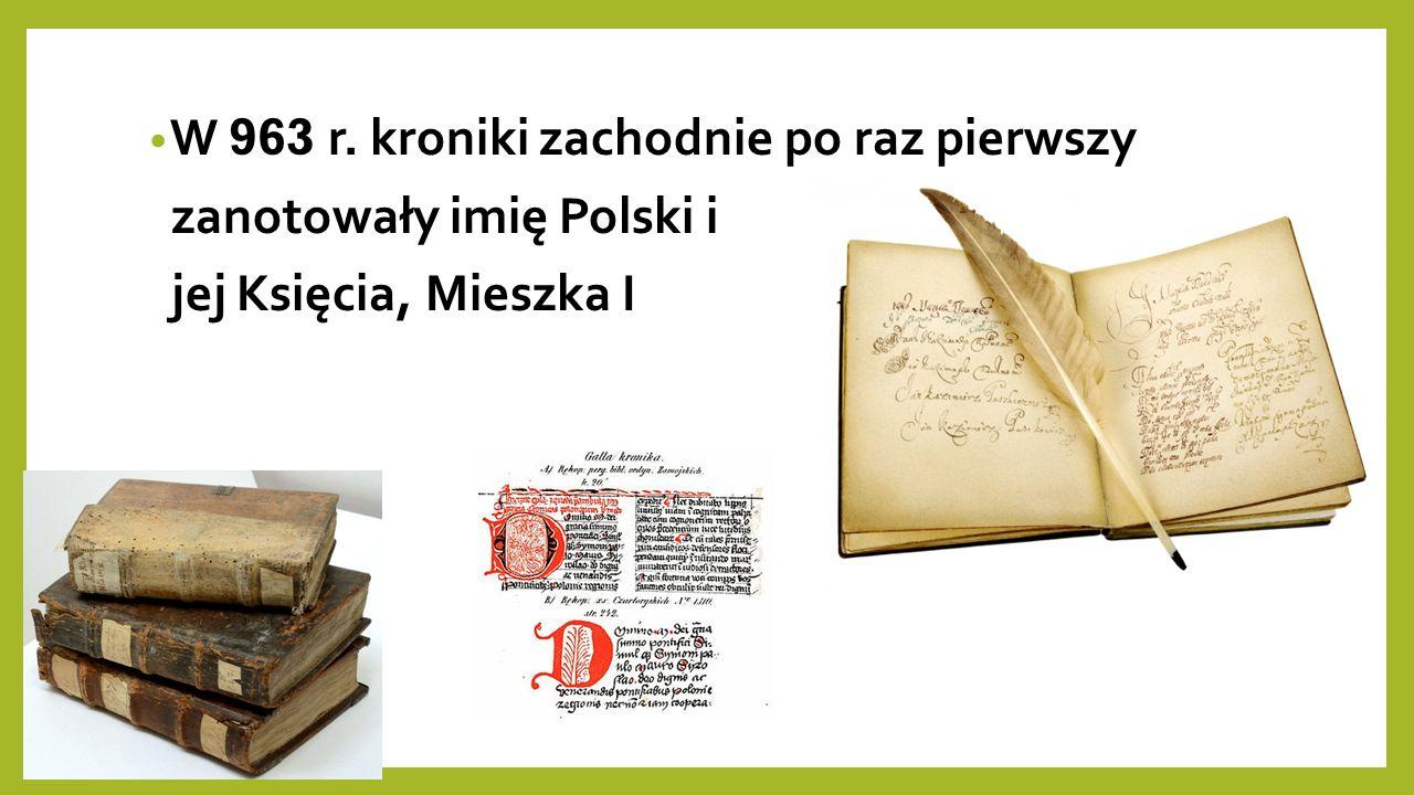 W 963 r. kroniki zachodnie po raz pierwszy zanotowały imię Polski i jej Księcia, Mieszka I