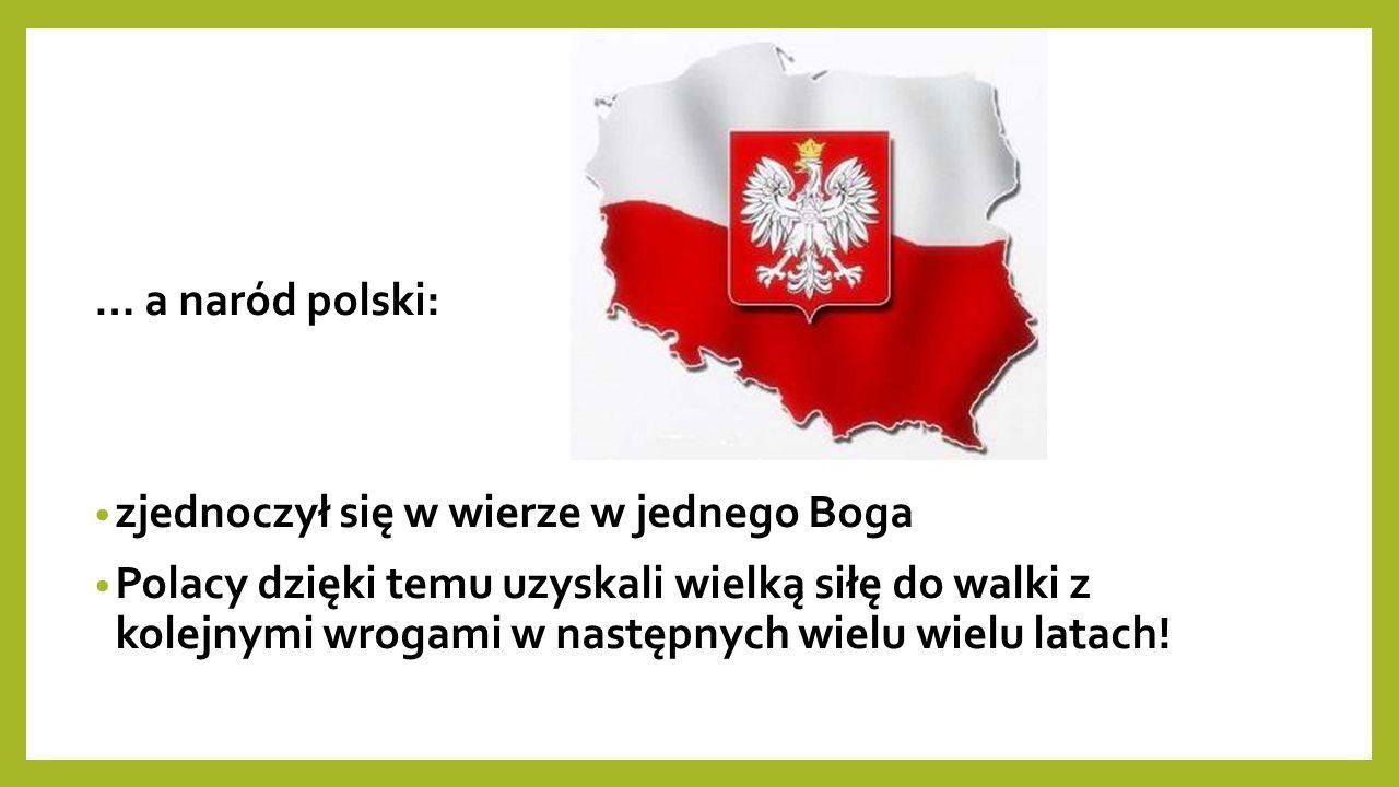 … a naród polski: zjednoczył się w wierze w jednego Boga Polacy dzięki temu uzyskali wielką siłę do walki z kolejnymi wrogami w następnych wielu wielu latach!