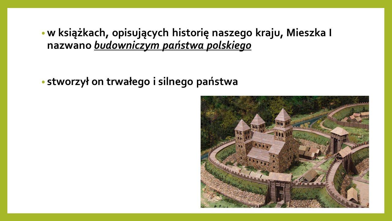 w książkach, opisujących historię naszego kraju, Mieszka I nazwano budowniczym państwa polskiego stworzył on trwałego i silnego państwa
